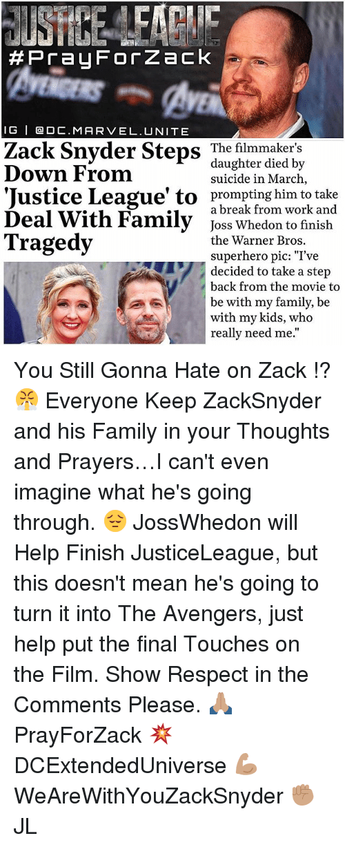 "Family, Memes, and Respect: Pra4 For Zack  I G I O C.MAR VEL. UNITE  Zack Snyder Steps The filmmaker's  daughter died by  Down From  suicide in March  'Justice League' to prompting him to a break from work and  Deal With Family  Joss Whedon to finish  Tragedy  the Warner Bros.  superhero pic: ""I've  decided to take a step  back from the movie to  be with my family, be  with my kids, who  really need me You Still Gonna Hate on Zack !? 😤 Everyone Keep ZackSnyder and his Family in your Thoughts and Prayers…I can't even imagine what he's going through. 😔 JossWhedon will Help Finish JusticeLeague, but this doesn't mean he's going to turn it into The Avengers, just help put the final Touches on the Film. Show Respect in the Comments Please. 🙏🏽 PrayForZack 💥 DCExtendedUniverse 💪🏽 WeAreWithYouZackSnyder ✊🏽 JL"