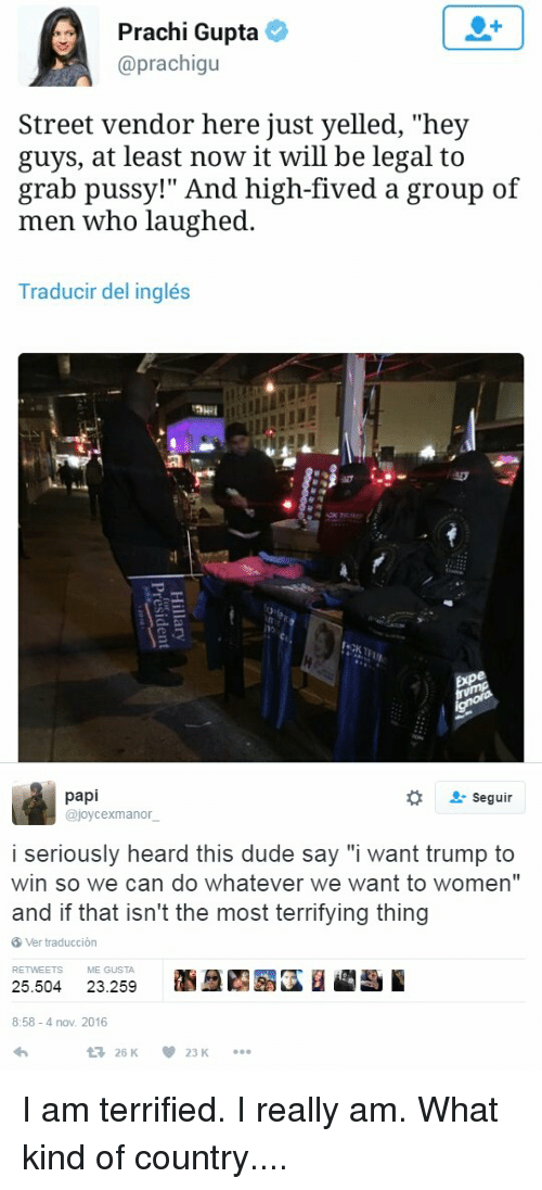 "Dude, Pussy, and Streets: Prachi Gupta  @prachigu  Street vendor here just yelled, ""hey  guys, at least now it will be legal to  grab pussy!"" And high-fived a group of  men who laughed.  Traducir del inglés   papi  Seguir  ajoycexmanor  i seriously heard this dude say ""i want trump to  win so we can do whatever we want to women""  and if that isn't the most terrifying thing  8 Ver traduccion  RETWEETS ME GUSTA.  25.504  23.259  8:58-4 nov. 2016  V 23  K  t 26 K I am terrified. I really am. What kind of country...."
