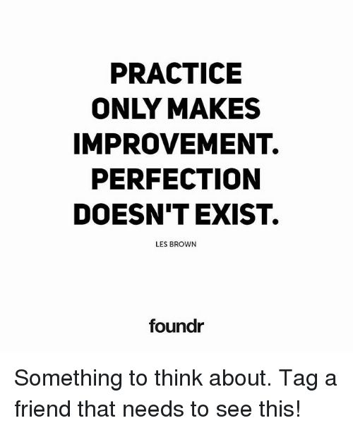 les brown: PRACTICE  IMPROVEMENT.  PERFECTION  DOESN'T EXIST.  LES BROWN  foundr Something to think about. Tag a friend that needs to see this!