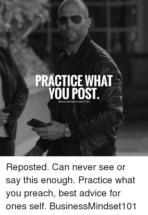 Advice, Memes, and Preach: PRACTICE WHAT  YOU POST  BUSINESSMINDSET 101 Reposted. Can never see or say this enough. Practice what you preach, best advice for ones self. BusinessMindset101