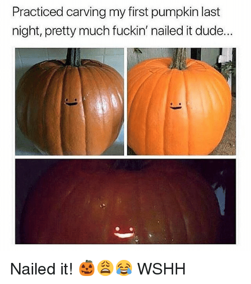 Dude, Memes, and Wshh: Practiced carving my first pumpkin last  night, pretty much fuckin' nailed it dude. Nailed it! 🎃😩😂 WSHH