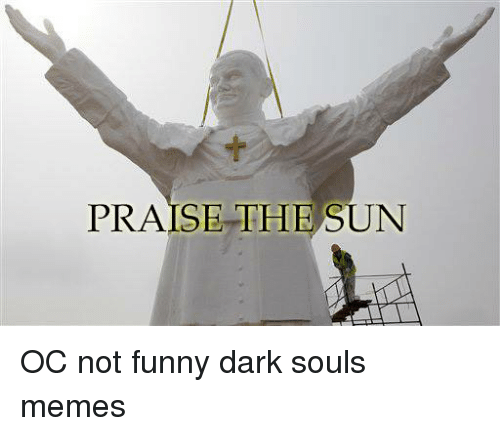 Dark Souls Meme: PRAISE THE SUN OC not funny dark souls memes
