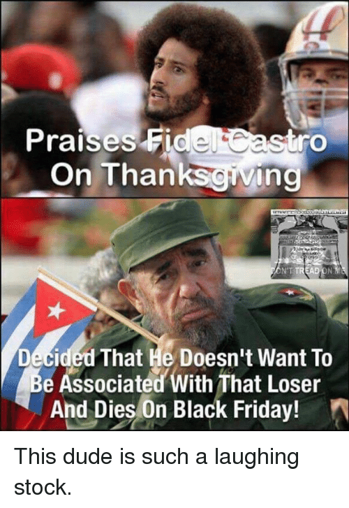 Black Friday, Memes, and Stocks: Praises Fidel  rO  On Thanks  ing  NT TREAD ON  Decided That He Doesn't Want To  e Associated With That Loser  And Dies on Black Friday! This dude is such a laughing stock.