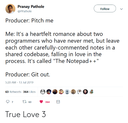 """producer: Pranay Pathole  Follow  @PPathole  Producer: Pitch me  Me: It's a heartfelt romance about two  programmers who have never met, but leave  each other carefully-commented notes in a  shared codebase, falling in love in the  process. It's called """"The Notepad+""""  Producer: Git out  5:20 AM 13 Jul 2019  63 Retweets 364 Likes  ti63  7  364 True Love 3"""