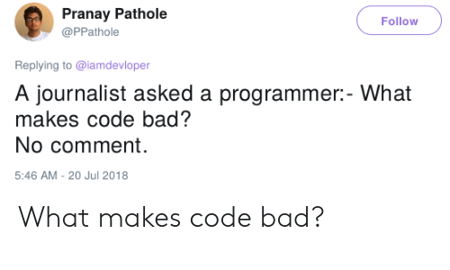 no comment: Pranay Pathole  Follow  @PPathole  Replying to @lamdevloper  A journalist asked a programmer:- What  makes code bad?  No comment  5:46 AM - 20 Jul 2018 What makes code bad?