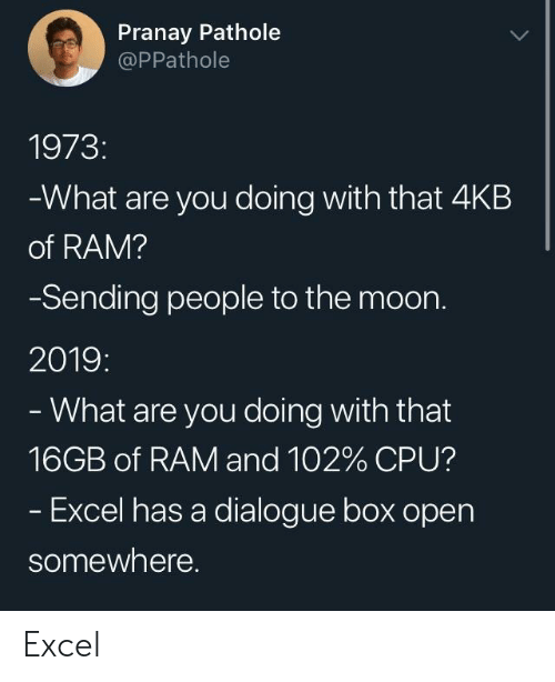 Excel: Pranay Pathole  @PPathole  1973:  What are you doing with that 4KB  of RAM?  Sending people to the moon.  2019:  What are you doing with that  16GB of RAM and 102% CPU?  Excel has a dialogue box open  somewhere. Excel