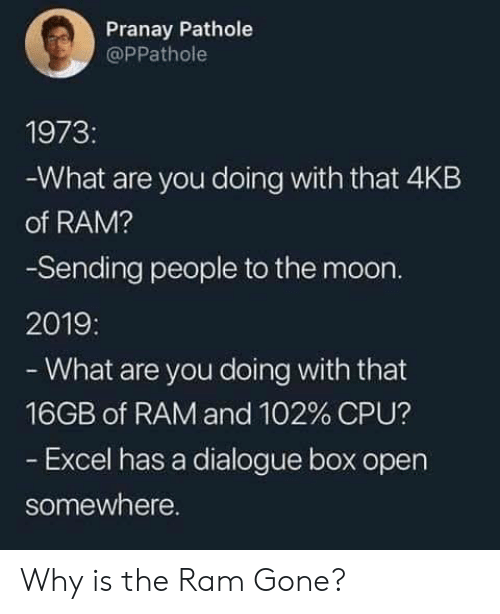 cpu: Pranay Pathole  @PPathole  1973:  What are you doing with that 4KB  of RAM?  -Sending people to the moon.  2019:  -What are you doing with that  16GB of RAM and 102% CPU?  Excel has a dialogue box open  somewhere. Why is the Ram Gone?