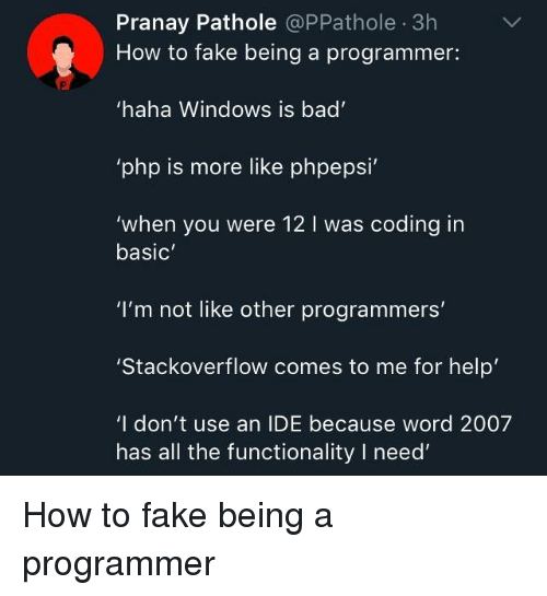 "functionality: Pranay Pathole @PPathole 3h  How to fake being a programmer:  haha Windows is bad  php is more like phpepsi  'when you were 12 I was coding in  basic  ""I'm not like other programmers'  Stackoverflow comes to me for help  'I don't use an IDE because word 2007  has all the functionality I need How to fake being a programmer"