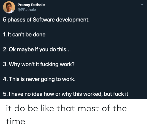 going to work: Pranay Pathole  @PPathole  5 phases of Software development:  1. It can't be done  2. Ok maybe if you do this...  3. Why won't it fucking work?  4. This is never going to work.  5.I have no idea how or why this worked, but fuck it it do be like that most of the time
