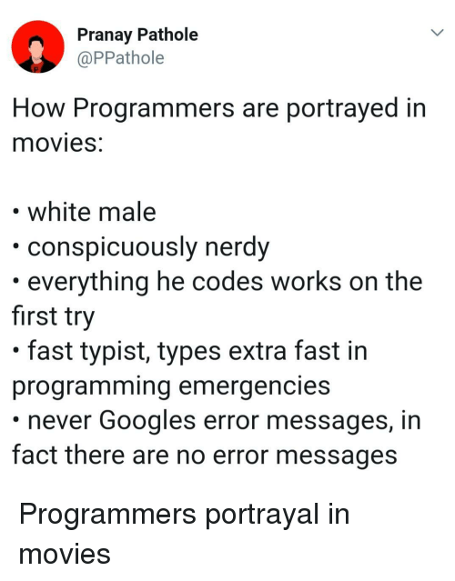 white male: Pranay Pathole  @PPathole  How Programmers are portrayed in  movieS.  white male  ously nerdy  conspicu  . everything he codes works on the  first try  . fast typist, types extra fast in  programming emergencies  never Googles error messages, in  fact there are no error messages Programmers portrayal in movies