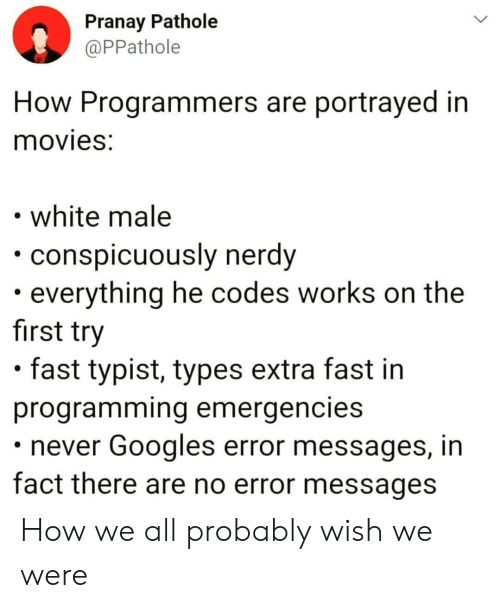 Nerdy: Pranay Pathole  @PPathole  How Programmers are portrayed in  movies:  white male  conspicuously nerdy  everything he codes works on the  first try  fast typist, types extra fast in  programming emergencies  never Googles error messages, in  fact there are no error messages How we all probably wish we were