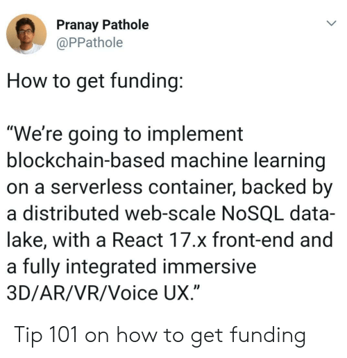"""Blockchain: Pranay Pathole  PPathole  How to get funding  """"We're going to implement  blockchain-based machine learning  on a serverless container, backed by  a distributed web-scale NoSQL data-  lake, with a React 17.x front-end and  a fully integrated immersive  3D/AR/VR/Voice UX Tip 101 on how to get funding"""