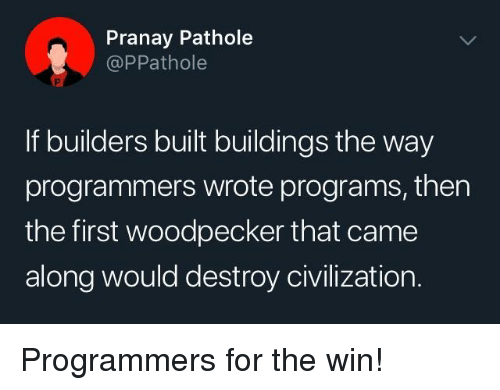 woodpecker: Pranay Pathole  @PPathole  If builders built buildings the way  programmers wrote programs, then  the first woodpecker that came  along would destroy civilization. Programmers for the win!