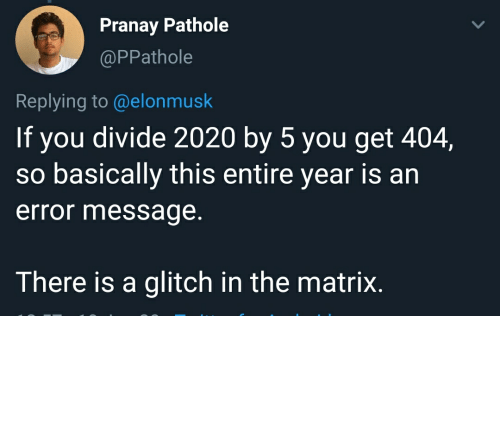 Elonmusk: Pranay Pathole  @PPathole  Replying to @elonmusk  If you divide 2020 by 5 you get 404,  so basically this entire year is ar  error message.  There is a glitch in the matrix. There may have been a mistake