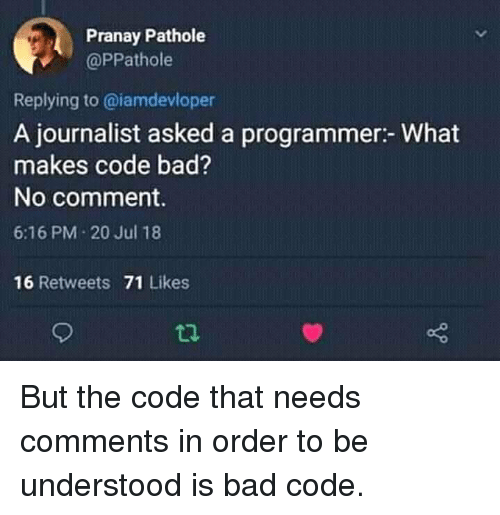 no comment: Pranay Pathole  @PPathole  Replying to @iamdevloper  A journalist asked a programmer:- What  makes code bad?  No comment.  6:16 PM 20 Jul 18  16 Retweets 71 Likes But the code that needs comments in order to be understood is bad code.