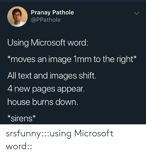 sirens: Pranay Pathole  @PPathole  Using Microsoft word:  moves an image 1mm to the right*  All text and images shift  4 new pages appear.  house burns down.  sirens srsfunny:::using Microsoft word::