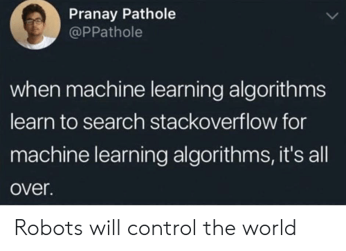 Learn To: Pranay Pathole  @PPathole  when machine learning algorithms  learn to search stackoverflow for  machine learning algorithms, it's all  over. Robots will control the world
