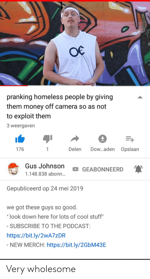 gus: pranking homeless people by giving  them money off camera so as not  to exploit them  3 weergaven  176  Delen Dow...aden Opslaan  Gus Johnson  GEABONNEERD  1.148.838 abonn...  Gepubliceerd op 24 mei 2019  we got these guys so good.  look down here for lots of cool stuff  SUBSCRIBE TO THE PODCAST  https://bit.ly/2wA7zDR  NEW MERCH: https://bit.ly/2GbM43E Very wholesome