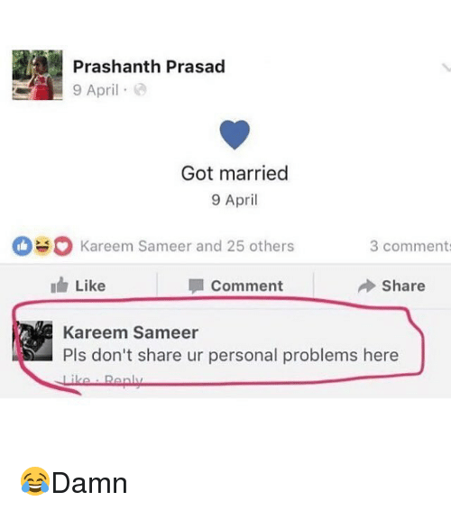 Memes, April, and 🤖: Prashanth Prasad  9 April .  Got married  9 April  Kareem Sameer and 25 others  3 comment  Like  Comment  Share  Kareem Sameer  Pls don't share ur personal problems here 😂Damn