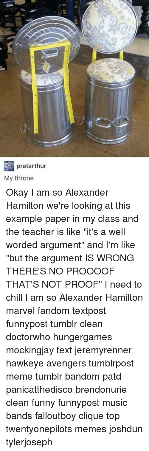 """Chill, Memes, and 🤖: pratarthur  My throne Okay I am so Alexander Hamilton we're looking at this example paper in my class and the teacher is like """"it's a well worded argument"""" and I'm like """"but the argument IS WRONG THERE'S NO PROOOOF THAT'S NOT PROOF"""" I need to chill I am so Alexander Hamilton marvel fandom textpost funnypost tumblr clean doctorwho hungergames mockingjay text jeremyrenner hawkeye avengers tumblrpost meme tumblr bandom patd panicatthedisco brendonurie clean funny funnypost music bands falloutboy clique top twentyonepilots memes joshdun tylerjoseph"""