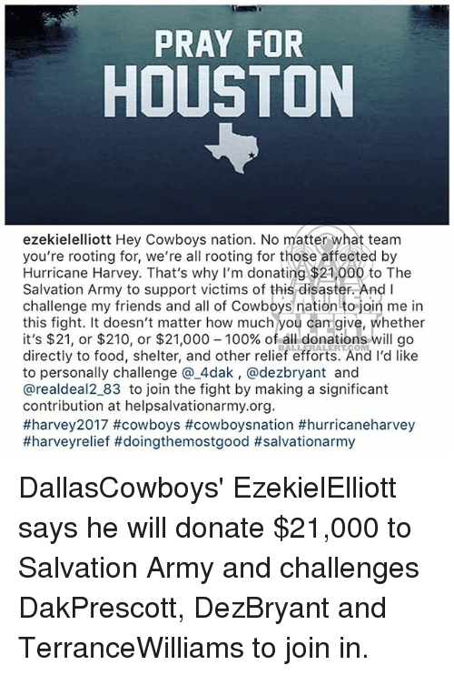 Anaconda, Dallas Cowboys, and Food: PRAY FOR  HOUSTON  ezekielelliott Hey Cowboys nation. No matter what team  you're rooting for, we're all rooting for those affected by  Hurricane Harvey. That's why I'm donating $21,000 to The  Salvation Army to support victims of this disaster. And I  challenge my friends and all of Cowboys nation to join me in  this fight. It doesn't matter how much you can give, whether  it's $21, or $210, or $21,000-100% of all donations will go  directly to food, shelter, and other relief efforts. And I'd like  to personally challenge @.4dak, @dezbryant and  @realdeal2_83 to join the fight by making a significant  contribution at helpsalvationarmy.org  DallasCowboys' EzekielElliott says he will donate $21,000 to Salvation Army and challenges DakPrescott, DezBryant and TerranceWilliams to join in.