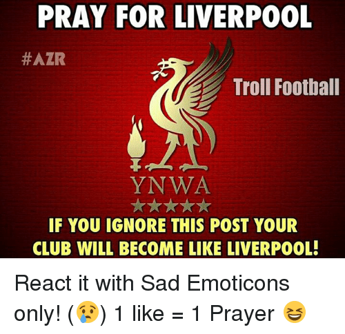 Ignore This: PRAY FOR LIVERPOOL  #AZR  Troll Football  YNWA  IF YOU IGNORE THIS POST YOUR  CLUB WILL BECOME LIKE LIVERPOOL! React it with Sad Emoticons only! (😢)  1 like = 1 Prayer 😆