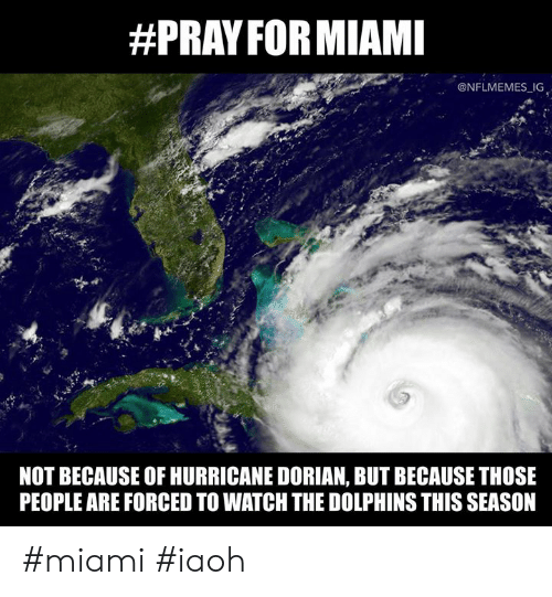 Nflmemes:  #PRAY FOR MIAMI  @NFLMEMES IG  NOT BECAUSE OF HURRICANE DORIAN, BUT BECAUSE THOSE  PEOPLE ARE FORCED TO WATCH THE DOLPHINS THIS SEASON #miami #iaoh