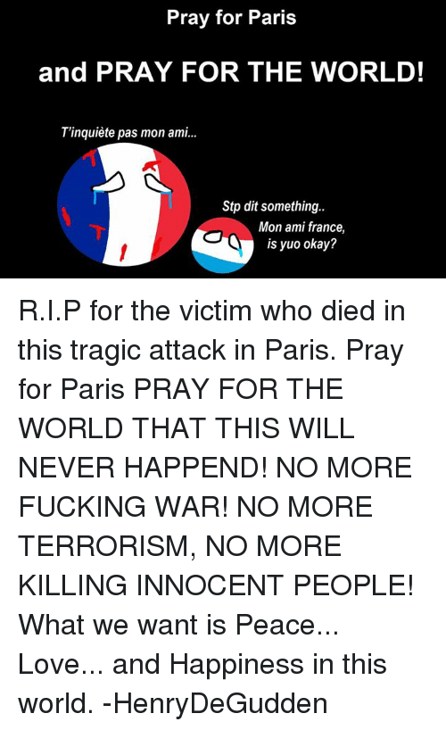 Luxembourgball: Pray for Paris  and PRAY FOR THE WORLD!  T'inquiete pas mon ami...  Stp dit something.  Mon ami france,  is yuo okay? R.I.P for the victim who died in this tragic attack in Paris.  Pray for Paris  PRAY FOR THE WORLD THAT THIS WILL NEVER HAPPEND!  NO MORE FUCKING WAR! NO MORE TERRORISM, NO MORE KILLING INNOCENT PEOPLE!  What we want is Peace... Love... and Happiness in this world.  -HenryDeGudden