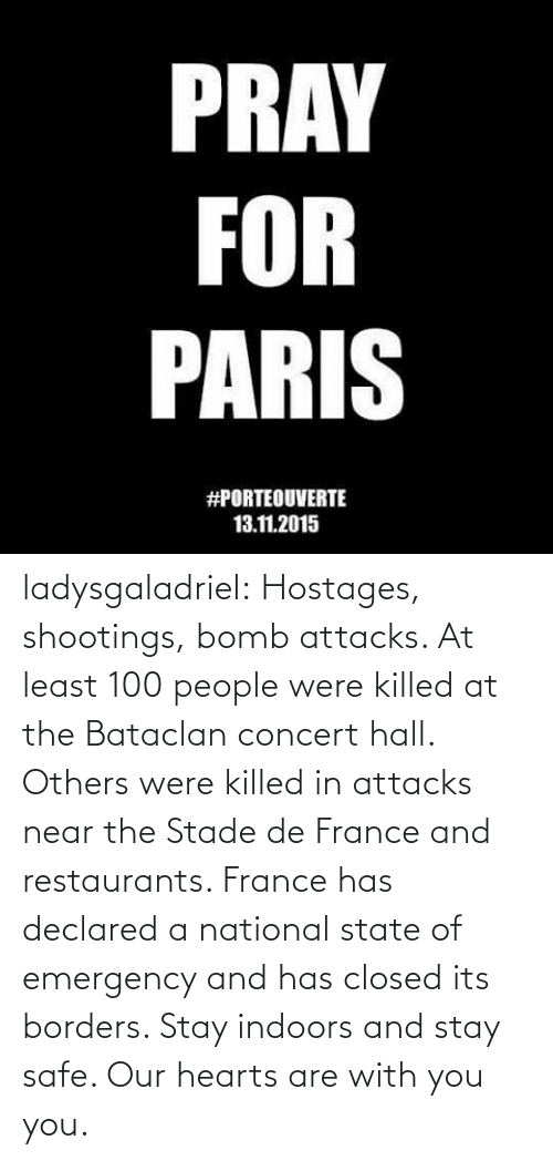 Tumblr, Blog, and France: PRAY  FOR  PARIS  #PORTEOUVERTE  13.11.2015 ladysgaladriel:  Hostages, shootings, bomb attacks. At least 100 people were killed at the Bataclan concert hall. Others were killed in attacks near the Stade de France and restaurants. France has declared a national state of emergency and has closed its borders. Stay indoors and stay safe. Our hearts are with you you.