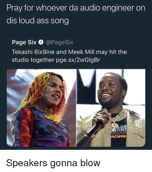 Ass, Funny, and Audio: Pray for whoever da audio engineer on  dis loud ass song  Page Six @PageSix  Tekashi 6ix9ine and Meek ill may hit the  studio together pge.sx/2wGlgBr Speakers gonna blow