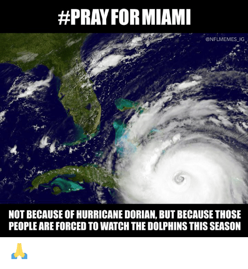 Nflmemes:  #PRAY FORMIAMI  @NFLMEMES IG  NOT BECAUSE OF HURRICANE DORIAN, BUT BECAUSE THOSE  PEOPLE ARE FORCED TO WATCH THE DOLPHINS THIS SEASON 🙏