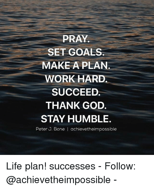Stay Humble: PRAY.  SET GOALS  MAKE A PLAN  WORK HARD  SUCCEED.  THANK GOD.  STAY HUMBLE.  Peter J. Bone I achievetheimpossible Life plan! successes - Follow: @achievetheimpossible -