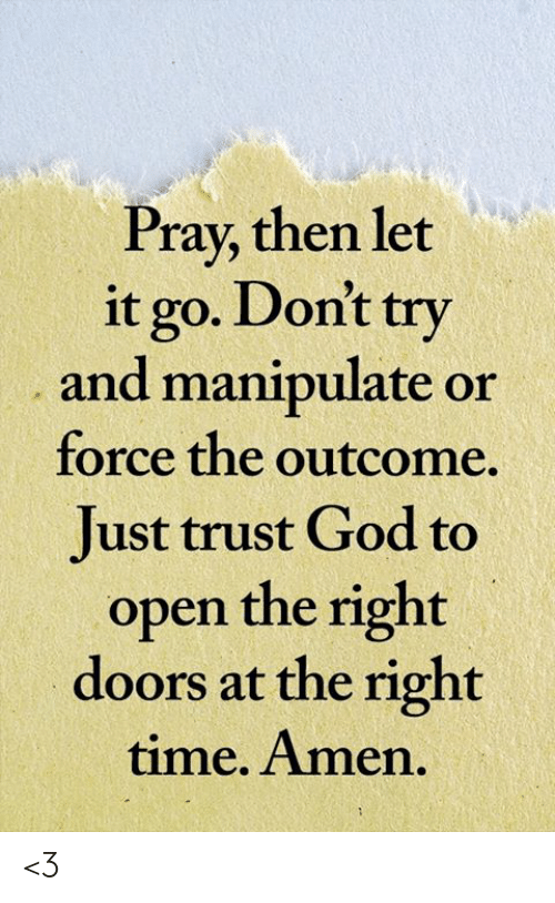 Let It Go: Pray, then let  it go. Don't try  and manipulate or  force the outcome  Just trust God to  open the right  doors at the right  time. Amen. <3
