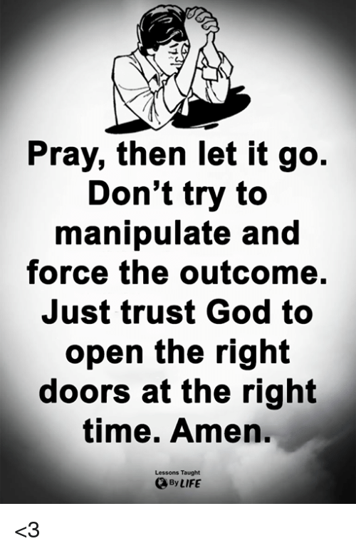God, Life, and Memes: Pray, then let it go.  Don't try to  manipulate and  force the outcome.  Just trust God to  open the right  doors at the right  time. Amen  Lessons Taught  By LIFE <3