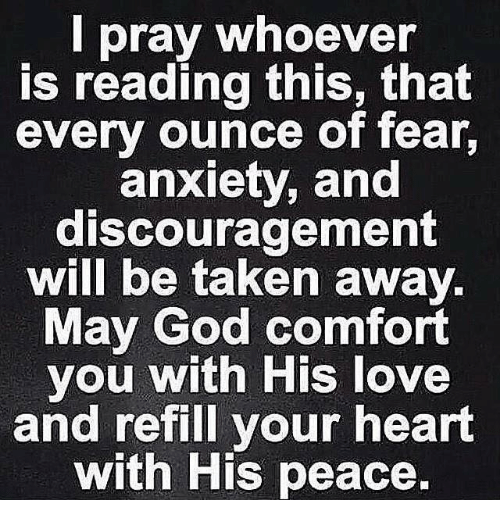 Comfortable, God, and Love: pray whoever  is reading this, that  every ounce of fear,  anxiety, and  discouragement  will be taken away  May God comfort  you with His love  and refill your heart  with His peace.