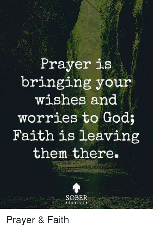 God, Memes, and Sober: Prayer is  br1nging your  w shes and  worries to God;  Faith is leaving  them there.  SOBER Prayer & Faith