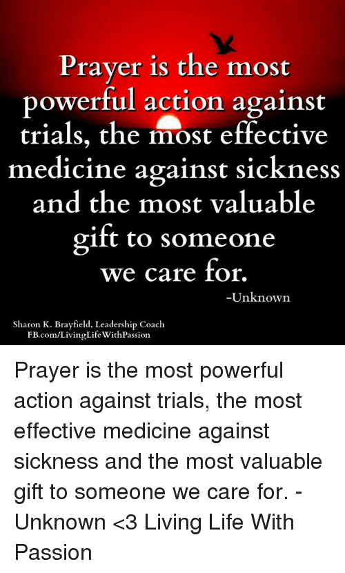 🤖: Prayer is the most  powerful action against  trials, the most effective  medicine against sickness  and the most valuable  gift to someone  we care for.  -Unknown  Sharon K. Brayfield, Leadership Coach  com/LivingLifeWith Passion. Prayer is the most powerful action against trials, the most effective medicine against sickness and the most valuable gift to someone we care for. -Unknown  <3 Living Life With Passion