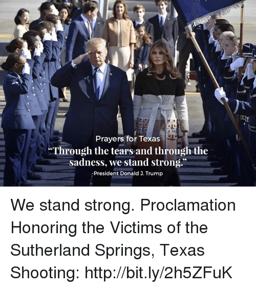 """Http, Texas, and Trump: Prayers for Texas  Through the tears and through the  sadness, we stand strong.""""  -President Donald J. Trump We stand strong.   Proclamation Honoring the Victims of the Sutherland Springs, Texas Shooting: http://bit.ly/2h5ZFuK"""