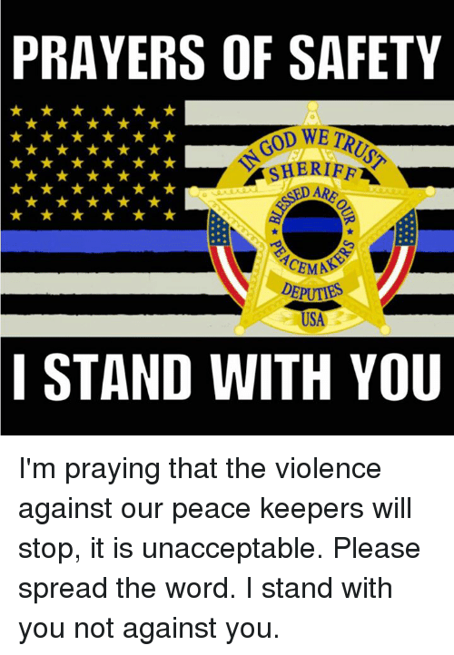 Unaccept: PRAYERS OF SAFETY  SHERIFF  USA  I STAND WITH YOU I'm praying that the violence against our peace keepers will stop, it is unacceptable. Please spread the word. I stand with you not against you.