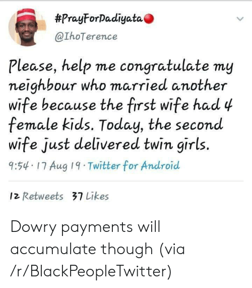neighbour:  #PrayForDadiyata  @IhoTerence  Please, help me congratulate my  neighbour who married another  wife because the first wife had 4  female kids. Today, the second  wife just delivered twin girls.  9:54 17 Aug 19 Twitter for Android  12 Retweets 37 Likes Dowry payments will accumulate though (via /r/BlackPeopleTwitter)