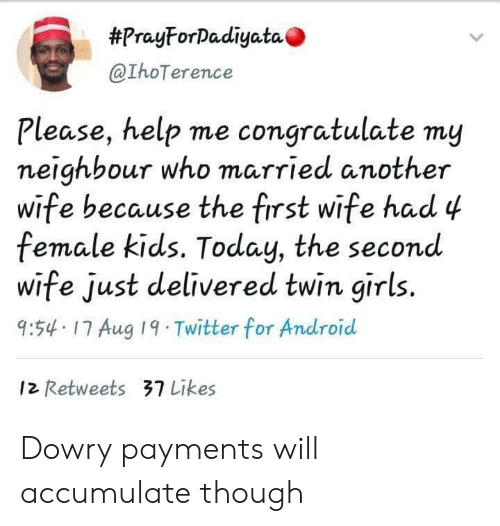 neighbour:  #PrayForDadiyata  @IhoTerence  Please, help me congratulate my  neighbour who married another  wife because the first wife had 4  female kids. Today, the second  wife just delivered twin girls.  9:54 17 Aug 19 Twitter for Android  12 Retweets 37 Likes Dowry payments will accumulate though