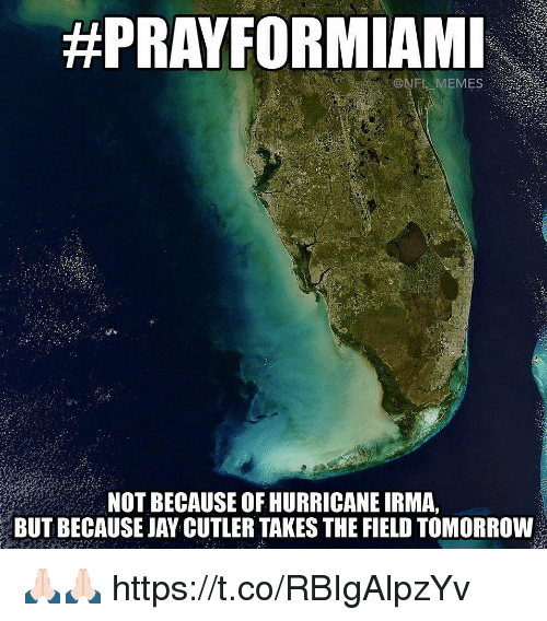 cutler:  #PRAYFORMIAMI  NOT BECAUSE OF HURRICANE IRMA,  BUT BECAUSE JAY CUTLER TAKES THE FIELD TOMORROW 🙏🏻🙏🏻 https://t.co/RBIgAlpzYv