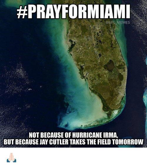 cutler:  #PRAYFORMIAMI  ONFL MEMES  NOT BECAUSE OF HURRICANE IRMA,  BUT BECAUSE JAY CUTLER TAKES THE FIELD TOMORROW 🙏🏻