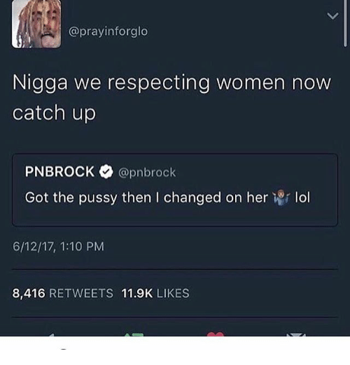 Lol, Memes, and Pussy: @prayin forglo  Nigga we respecting women now  catch up  PNBROCK @pnbrock  Got the pussy then l changed on her  Wr lol  6/12/17, 1:10 PM  8,416 RETWEETS 11.9K LIKES