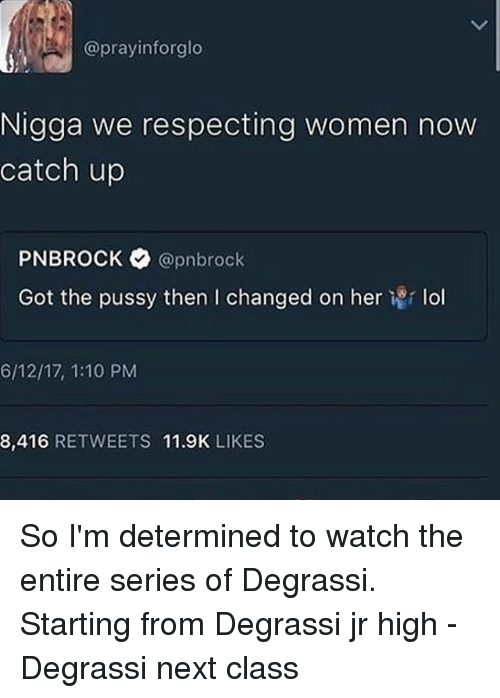 Lol, Memes, and Pussy: prayinforglo  Nigga we respecting women now  catch up  PNBROCK @pnbrock  Got the pussy then l changed on her  i r lol  6/12/17, 1:10 PM  8.416  RETWEETS  11.9K  LIKES So I'm determined to watch the entire series of Degrassi. Starting from Degrassi jr high - Degrassi next class