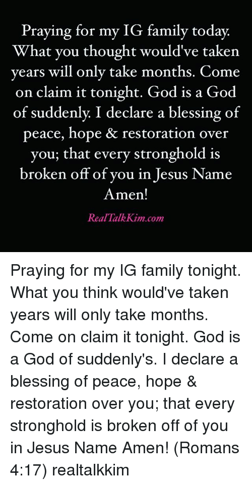 stronghold: Praying for my IG family today.  What vou thought would've taken  years will only take months. Come  on claim it tonight. God is a God  of suddenly: I declare a blessing of  peace, hope & restoration over  you; that every stronghold is  broken off of you in Jesus Name  Amen!  Real TalkKim.com Praying for my IG family tonight. What you think would've taken years will only take months. Come on claim it tonight. God is a God of suddenly's. I declare a blessing of peace, hope & restoration over you; that every stronghold is broken off of you in Jesus Name Amen! (Romans 4:17) realtalkkim