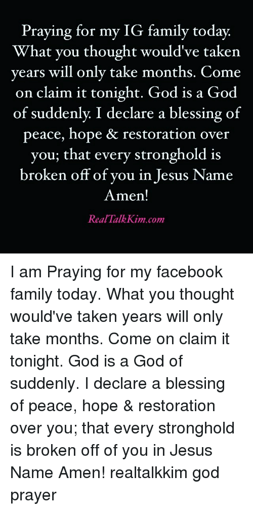 stronghold: Praying for my IG family today.  What you thought would've taken  years will only take months. Come  on claim it tonight. God is a God  of suddenly I declare a blessing of  peace, hope & restoration over  you, that every stronghold is  broken off of you in Jesus Name  Amen!  Real Talk Kim com I am Praying for my facebook family today. What you thought would've taken years will only take months. Come on claim it tonight. God is a God of suddenly. I declare a blessing of peace, hope & restoration over you; that every stronghold is broken off of you in Jesus Name Amen! realtalkkim god prayer