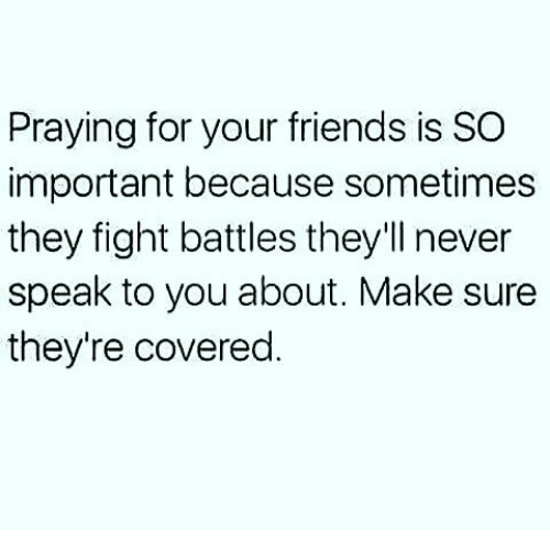 Friends, Memes, and Never: Praying for your friends is SO  important because sometimes  they fight battles they'll never  speak to you about. Make sure  they're covered