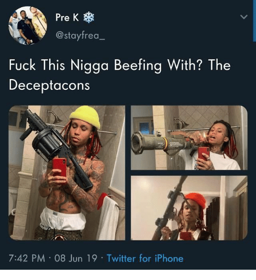 Beefing: Pre K  @stayfrea  Fuck This Nigga Beefing With? The  Deceptacons  7:42 PM 08 Jun 19 Twitter for iPhone