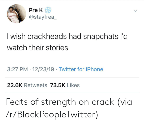 crack: Pre K  @stayfrea_  | wish crackheads had snapchats l'd  watch their stories  3:27 PM · 12/23/19 · Twitter for iPhone  22.6K Retweets 73.5K Likes Feats of strength on crack (via /r/BlackPeopleTwitter)